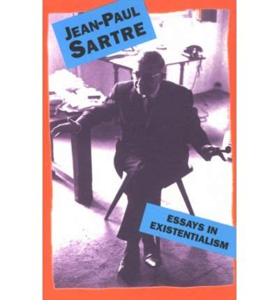Jean Paul Sartre Existentialism Essay Summary by Essays In Existentialism Jean Paul Sartre 9780806501628