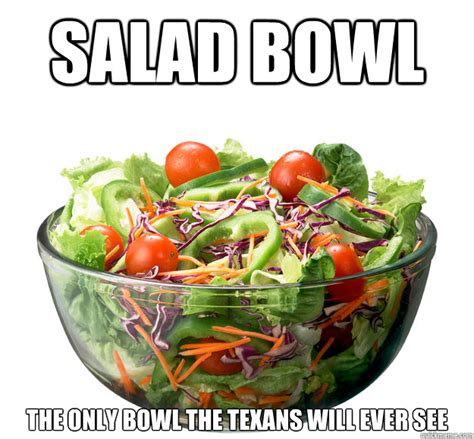 Salad Meme - salad bowl the only bowl the texans will ever see misc