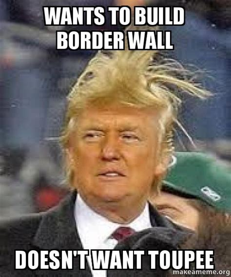 Meme Build - wants to build border wall doesn t want toupee make a meme