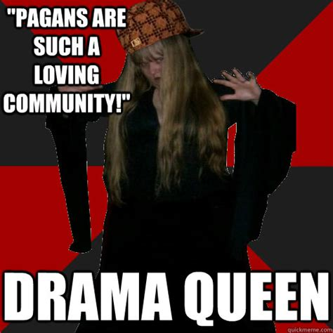 Drama Queen Meme - pagans are such a loving community drama queen scumbag pagan