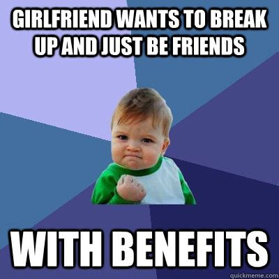 Friends With Benefits Meme - girlfriend wants to break up and just be friends with