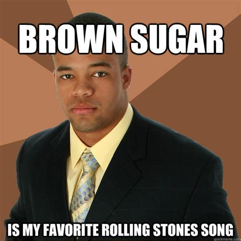 Sugar Brown Meme - brown sugar is my favorite rolling stones song