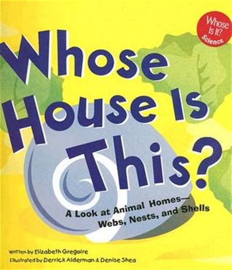 whose house is this whose house is this a look at animal homes webs nests and shells by elizabeth