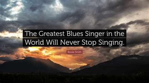 the best singer in the world bessie smith quote the greatest blues singer in the