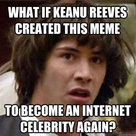 Keanu Reeves Meme Picture - what if keanu reeves created this meme to become an
