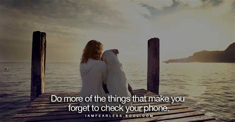 do more with your do more of the things that make you forget to check your phone