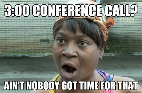 Conference Call Meme - 3 00 conference call ain t nobody got time for that