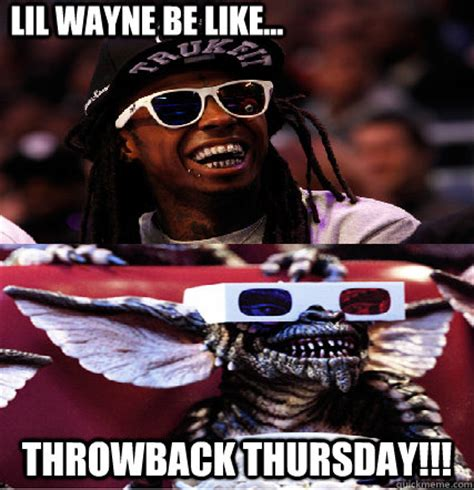 Lil Wayne Be Like Memes - lil wayne be like throwback thursday misc quickmeme