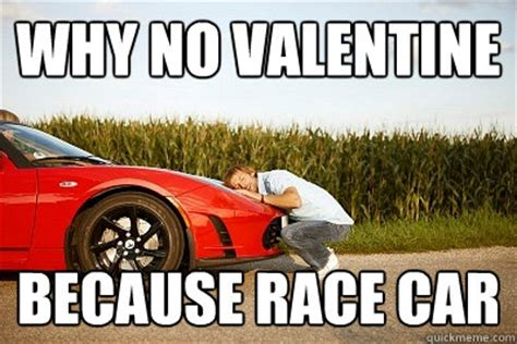 Race Car Meme - why no valentine because race car why no valentine