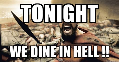 Hell Meme - tonight we dine in hell spartan300 meme generator