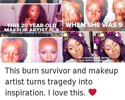 Makeup Artist Memes - this 2o year ol makeup artist isa burn survivor shalom
