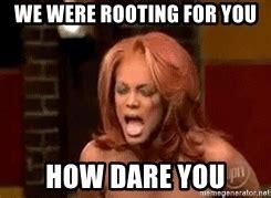 Tyra Banks Meme - we were rooting for you how dare you tyra banks meme