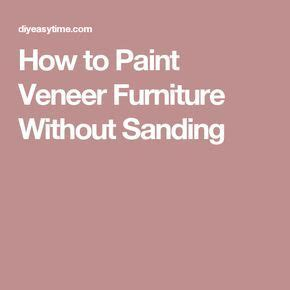 How To Paint Furniture Without Sanding by 17 Best Ideas About Painting Veneer On