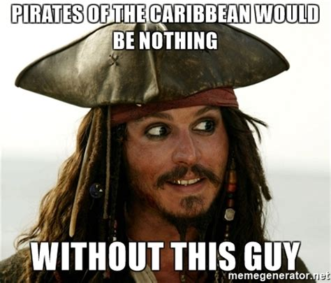 Pirate Meme Generator - pirates of the caribbean would be nothing without this guy