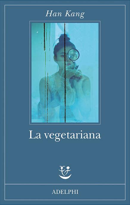 la vegetariana prossimamente han kang la vegetariana da adelphi il libro che si 232 meritato il man booker
