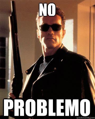 Terminator Meme - no problemo terminator ill be back quickmeme
