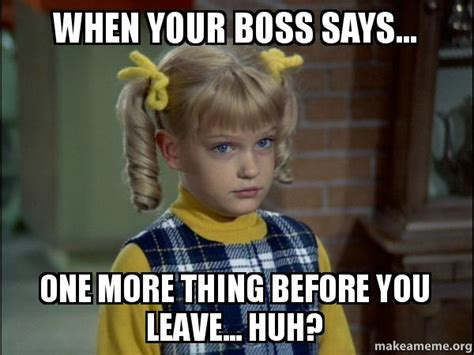 One More Thing Meme - when your boss says one more thing before you leave
