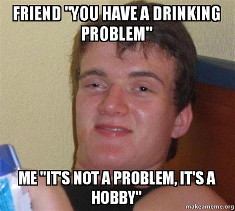 Drinking Problem Meme - friend quot you have a drinking problem quot me quot it s not a