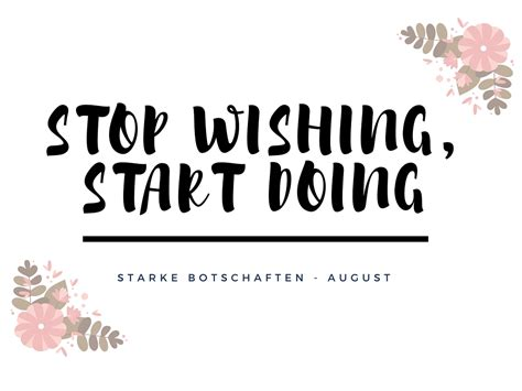 Start Doing stop wishing start doing starke botschaft mehr als