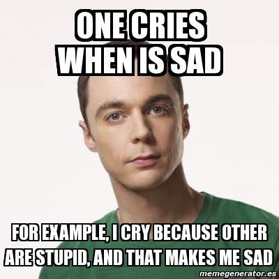 Sheldon Meme Generator - meme sheldon cooper one cries when is sad for exle i