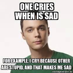 Sad Meme Generator - meme sheldon cooper one cries when is sad for exle i