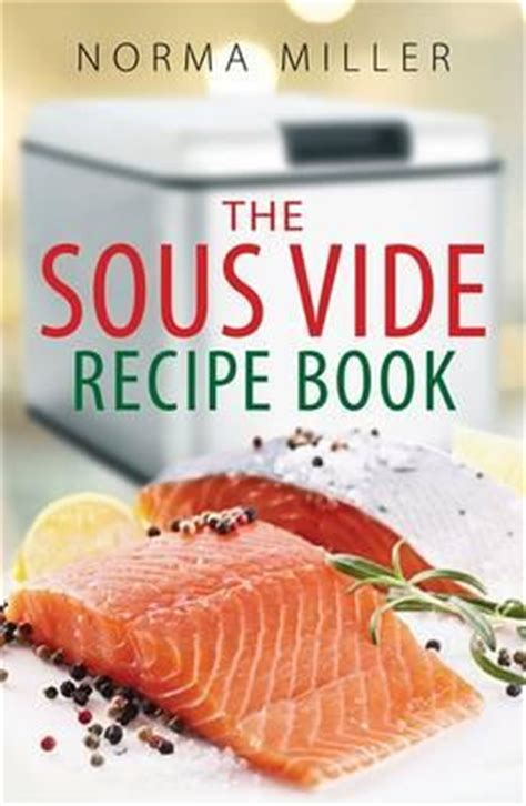 the complete sous vide cookbook books the sous vide recipe book norma miller 9780716023340