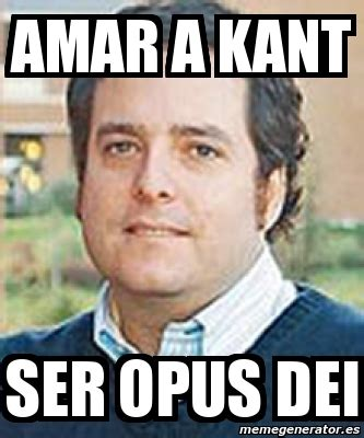 Kant Memes - meme personalizado amar a kant ser opus dei 401905