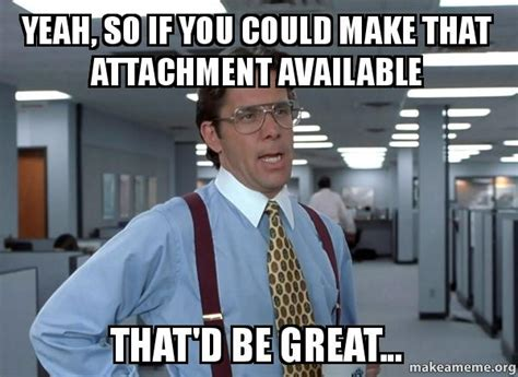 That Would Be Great Meme - yeah so if you could make that attachment available that
