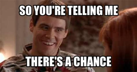 Dumb And Dumber Meme - so you re telling me there s a chance jim carrey know