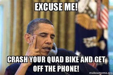 Get Off The Phone Meme - excuse me crash your quad bike and get off the phone