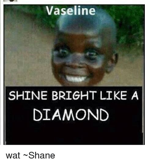 Shine Bright Like A Diamond Meme - vaseline shine bright like a diamond wat shane meme on
