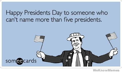 Presidents Day Meme - happy presidents day to someone who cant name more than