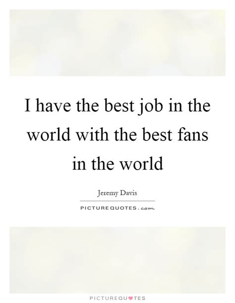 best fans in the world best job quotes best job sayings best job picture quotes