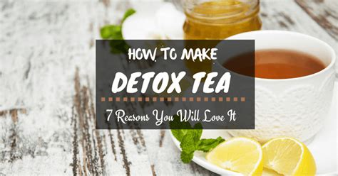 Will Detox Tea Make You by How To Make Detox Tea And 7 Reasons You Will It