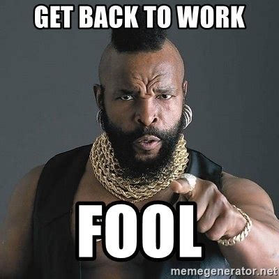 Mr T Meme - get back to work fool mr t meme generator