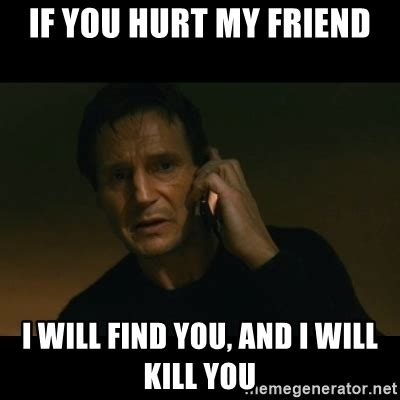 Hurt Meme - if you hurt my friend i will find you and i will kill you