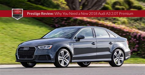 new 2018 audi a3 prestige review why you need a new 2018 audi a3 2 0t premium