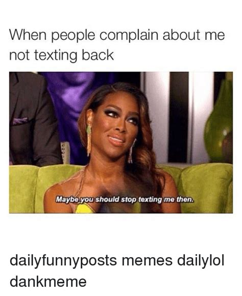 Not Texting Back Memes - when people complain about me not texting back maybe you