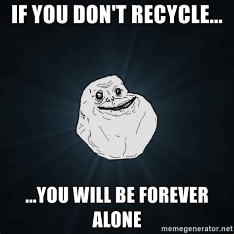 Forever Alone Meme Generator - if you don t recycle you will be forever alone