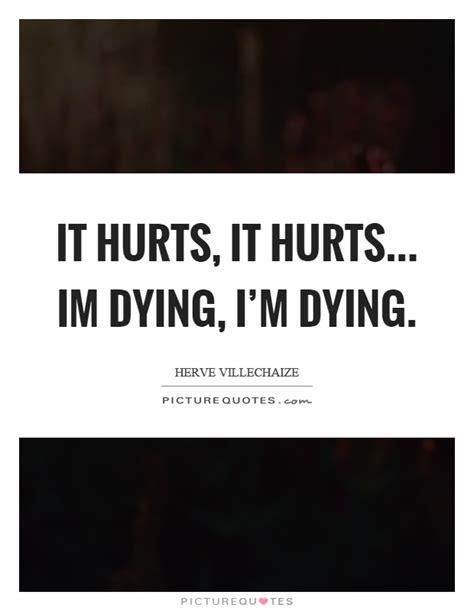 Im Dying it hurts it hurts im dying i m dying picture quotes
