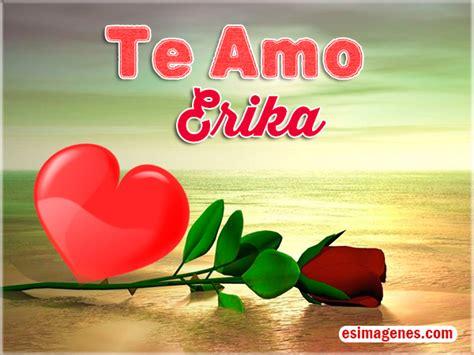 imagenes que digan te amo erika te amo erika im 225 genes tarjetas postales con nombres