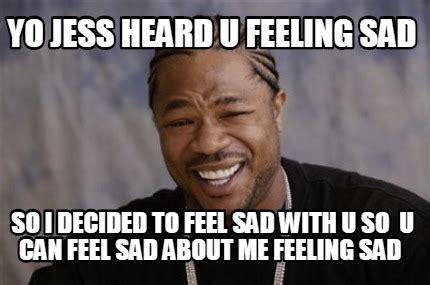 Feeling Sad Meme - meme creator yo jess heard u feeling sad so i decided to