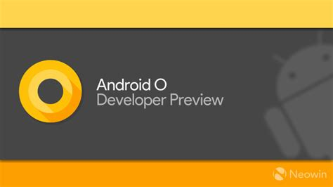 android developer preview android o is coming in q3 but it will be available in the beta program in may neowin