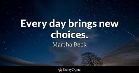 choices quotes every day brings new choices martha beck brainyquote