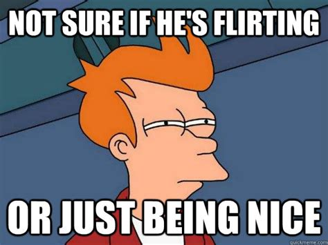 Flirtatious Memes - not sure if he s flirting or just being nice futurama