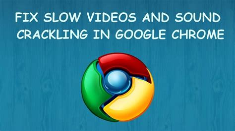 chrome slow fix slow videos and sound crackling in google chrome