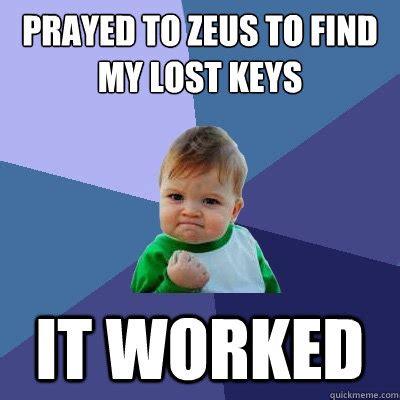 Lost Keys Meme - prayed to zeus to find my lost keys it worked success