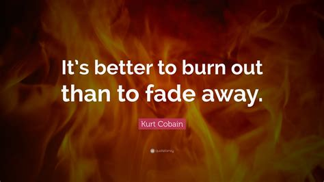 it s better to burn out than fade away kurt cobain quote it s better to burn out than to fade