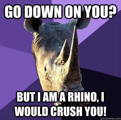 Rhino Memes - go down on you but i am a rhino i would crush you