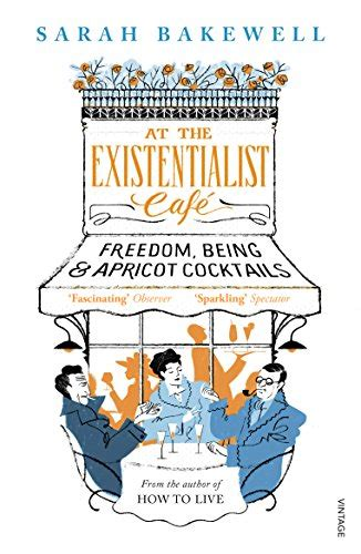 at the existentialist caf 0701186585 at the existentialist caf 233 freedom being and apricot cocktails amazon co uk sarah bakewell
